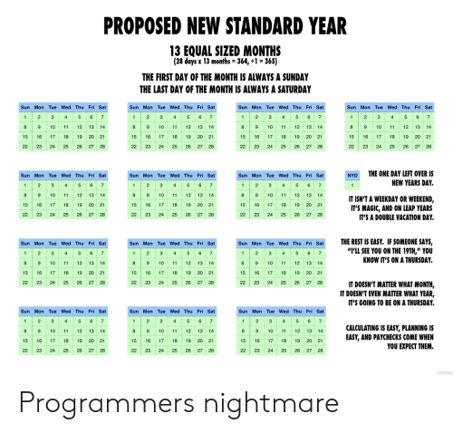"Of The Month: PROPOSED NEW STANDARD YEAR  13 EQUAL SIZED MONTHS  (28 days x 13 months = 364, +1 = 365)  THE FIRST DAY OF THE MONTH IS ALWAYS A SUNDAY  THE LAST DAY OF THE MONTH IS ALWAYS A SATURDAY  Sun Mon Tue Wed Thu Fri Sat  Sun Mon Tue Wed Thu Fri Sat  Sun Mon Tue Wed Thu Fri Sat  Sun Mon Tue Wed Thu Fri Sat  2 3 4 5 6 7  89  4 5 67  1 23  8 9  4  5 6 7  1 2 3 4 5 6 7  2  3  1  1  9 10  10  11  12  13 14  10  11  12  13 14  8  12 13  14  8  10  11  12  13  14  11  15 16  20 21  17  18  19  15  16  17  18  19 20 21  15  16  17  18  19  20  21  15  16  17  18  19  20 21  26  22  23  24  25  26  27  28  22  23  24  25  27  28  22  23  24  25  26  22  23  24  25  26  27 28  27 28  THE ONE DAY LEFT OVER IS  Sun Mon Tue Wed Thu Fri Sat  Sun Mon Tue Wed Thu Fri Sat  Sun Mon Tue Wed Thu Fri Sat  NYD  2 34  89  5 6 7  1 2  1 23  4 5 6 7  NEW YEARS DAY.  5 6 7  1  4  1  10  11  12 13  14  8  9  10  11  12 13  14  8  10  11  12  13 14  IT ISN'T A WEEKDAY OR WEEKEND,  IT'S MAGIC, AND ON LEAP YEARS  IT'S A DOUBLE VACATION DAY  15  16  17  18  19  20  21  15  17  18  19 20 21  15  16  17  18  19  20 21  22  23  24  25  26 27 28  22  23  24  25  26  27 28  22  23  24  25  26  27 28  THE REST IS EASY. IF SOMEONE SAYS,  ""I'LL SEE YOU ON THE 19TH,"" YOU  KNOW IT'S ON A THURSDAY.  Sun Mon Tue Wed Thu Fri Sat  Sun Mon Tue Wed Thu Fri Sat  Sun Mon Tue Wed Thu Fri Sat  2 3  8 9  2 S  89 10  6 7  1  4  5  2  3  4  5 6 7  1  4  5 67  1  89 10  10  11  12 13  14  11  12 13 14  12  13  14  11  19 20 21  15  16  17  18  19  20 21  15  16  17  18  15  16  17  18  19  20 21  22  23  24  25  26 27 28  22  23  24  25  26  27  28  22  23  24  25  26  27  28  IT DOESN'T MATTER WHAT MONTH,  IT DOESN'T EVEN MATTER WHAT YEAR,  IT'S GOING TO BE ON A THURSDAY.  Sun Mon Tue Wed Thu Fri Sat  Sun Mon Tue Wed Thu Fri Sat  Sun Mon Tue Wed Thu Fri Sat  5 6 7  2  3  4  2  3  6 7  2  3  5  6  1  1  4  5  1  4  7  89 10  89 10  CALCULATING IS EASY, PLANNING IS  EASY, AND PAYCHECKS COME WHEN  YOU EXPECT THEM.  8 9 10  12  13 14  11  13 14  11  12 13 14  11  12  20 21  15  16  17  18  19  15  16  17  18  19 20 21  15  16  17  18  19  20 21  22  23  24  25  26  27 28  22  23  24  25  26  27 28  22  23  24  25  26  27 28  XERHINO Programmers nightmare"