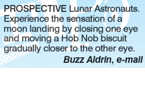 Buzz Aldrin: PROSPECTIVE Lunar Astronauts.  Experience the sensation of a  moon landing by closing one eye  and moving a Hob Nob biscuit  gradually closer to the other eye.  Buzz Aldrin, e-mail