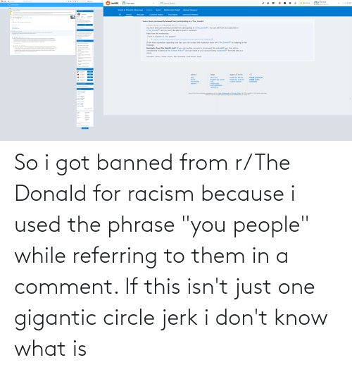 """Android, Children, and Click: prossnip42  * 211k karma  & reddit  Q Search r/The_Donald  © Get Coins  r/The_Donald  prossnip42  S reddit  t. BR  Q Search Reddit  Get Coins  Messages  *211k karma  O r/The_Donald  Posts  Send A Private Message  Show Images  Inbox  Moderator Mail  Sent  Community Quarantined  COMMUNITY DETAILS  This community is quarantined: It is restricted due to significant issues with reporting and addressing violations of Reddit's rules against violence and other aspects of the Content Policy. As a visitor or  member, you can help moderators maintain the community by reporting and downvoting rule-breaking content. Click to return home.  All  Post Replies  Username Mentions  r/The_Donald  Unread  Comment Replies  Messages  Posted by u/TrudopesEyebrow KEK 016 hours ago  781k  6.1k  Jun 27, 2015  3.1k The climate gollum magaimg.net/img/9y... e o  É Cake Day  Patriots  Winners Online  A Quarantined  The Donald is a never-ending rally  You've been permanently banned from participating in r/The_Donald:  dedicated to the 45th President of the  62 Comments a Share t Save O Hide Report  United States, Donald J. Trump.  subreddit message via /r/The_Donald [M] sent 7 minutes ago  SORT BY Best  JOIN  You have been permanently banned from participating in r/The_Donald[1], You can still view and subscribe to  r/The_Donald[2), but you won't be able to post or comment.  COMMUNITY OPTIONS  View all comments  Show parent comments  ELECTIONS  + prossnip42 1 point · 5 hours ago  + If you people honestly think this low effort bullshit that a 10 year old can make in 5 minutes with an editing tool is  remotely funny than that says a lot about all y'all's sense of humor  """"I'm confident that Reddit could sway elections. We  wouldn't do it, of course. And I don't know how  Note from the moderators:  many times we could get away with it. But, if we  really wanted to, I'm sure Reddit could have  swayed at least this election, this once.""""  Share Save Edit ..  Rule # 3 racism,"""