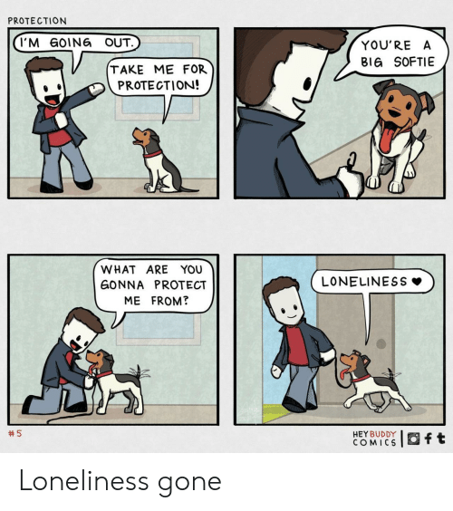 Loneliness: PROTECTION  I'M GOING OUT.  YOU'RE A  BIG SOFTIE  TAKE ME FOR  PROTECTION!  WHAT ARE YOU  LONELINESS  GONNA PROTECT  ME FROM?  5  HEY BUDDY  COMICS  ft Loneliness gone