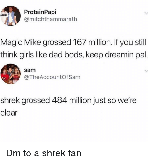 Dad, Girls, and Memes: ProteinPapi  @mitchthammarath  Magic Mike grossed 167 million. If you still  think girls like dad bods, keep dreamin pal  sam  TheAccountOfSam  shrek grossed 484 million just so we're  clear Dm to a shrek fan!