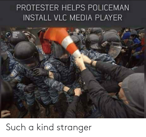 such: PROTESTER HELPS POLICEMAN  INSTALL VLC MEDIA PLAYER Such a kind stranger