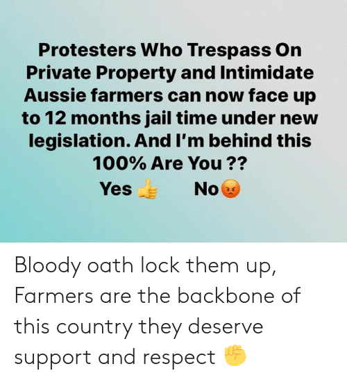 Jail, Memes, and Respect: Protesters Who Trespass On  Private Property and Intimidate  Aussie farmers can now face up  to 12 months jail time under new  legislation. And I'm behind this  100% Are You ??  Yes  No Bloody oath lock them up, Farmers are the backbone of this country they deserve support and respect ✊