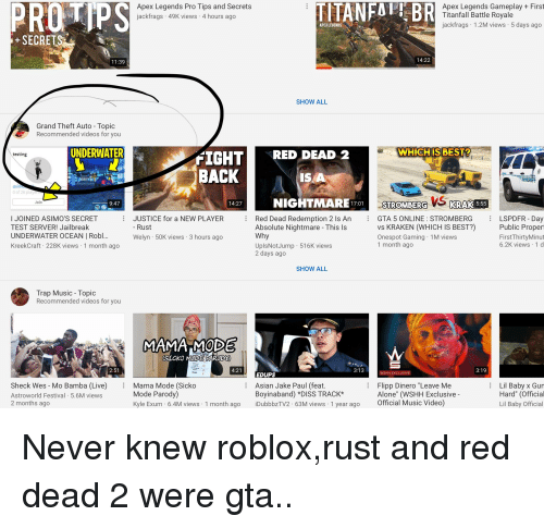 """Being Alone, Asian, and Diss: PROTIPS  Apex Legends Pro Tips and Secrets  jackfrags 49K views 4 hours ago  TITANFOTBR  Apex Legends Gameplay + First  Titanfall Battle Royale  jackfrags 1.2M views 5 days ago  APEX LEGENDS  +SECRET  11:39  14:22  SHOW ALL  Grand Theft Auto Topic  Recommended videos for you  UNDERWATER  wHICHIS BEST  IGHT RED DEAD 2  BACK  testing  ISA  asin  0 of 26 playe  NIGHTMARE170  TROMBERG%) KRAK 5:535  Join  9:47  14:27  I JOINED ASIMO'S SECRET  TEST SERVER! Jailbreak  UNDERWATER OCEAN 