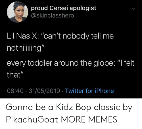 """Dank, Iphone, and Memes: proud Cersei apologist  @skinclasshero  Lil Nas X: """"can't nobody tell me  nothiing""""  every toddler around the globe: """"I felt  that""""  08:40 31/05/2019 Twitter for iPhone Gonna be a Kidz Bop classic by PikachuGoat MORE MEMES"""