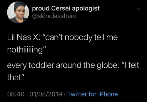 """Iphone, Nas, and Twitter: proud Cersei apologist  @skinclasshero  Lil Nas X: """"can't nobody tell me  nothiing""""  every toddler around the globe: """"I felt  that""""  08:40 31/05/2019 Twitter for iPhone"""