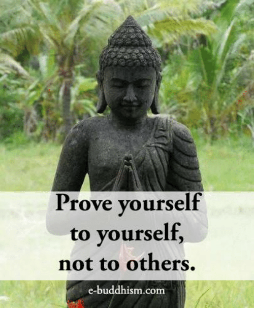 Buddhism: Prove yourself  to yourself,  not to others.  e-buddhism.com