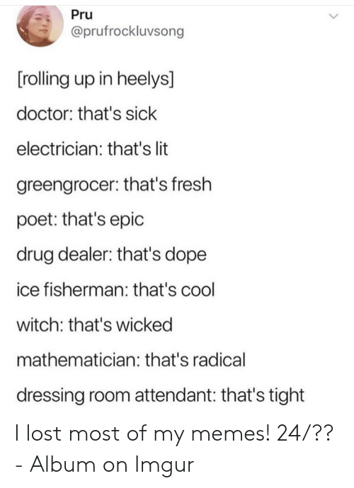 Wicked: Pru  @prufrockluvsong  [rolling up in heelys]  doctor: that's sick  electrician: that's lit  greengrocer: that's fresh  poet: that's epic  drug dealer: that's dope  ice fisherman: that's cool  witch: that's wicked  mathematician: that's radical  dressing room attendant: that's tight I lost most of my memes! 24/?? - Album on Imgur