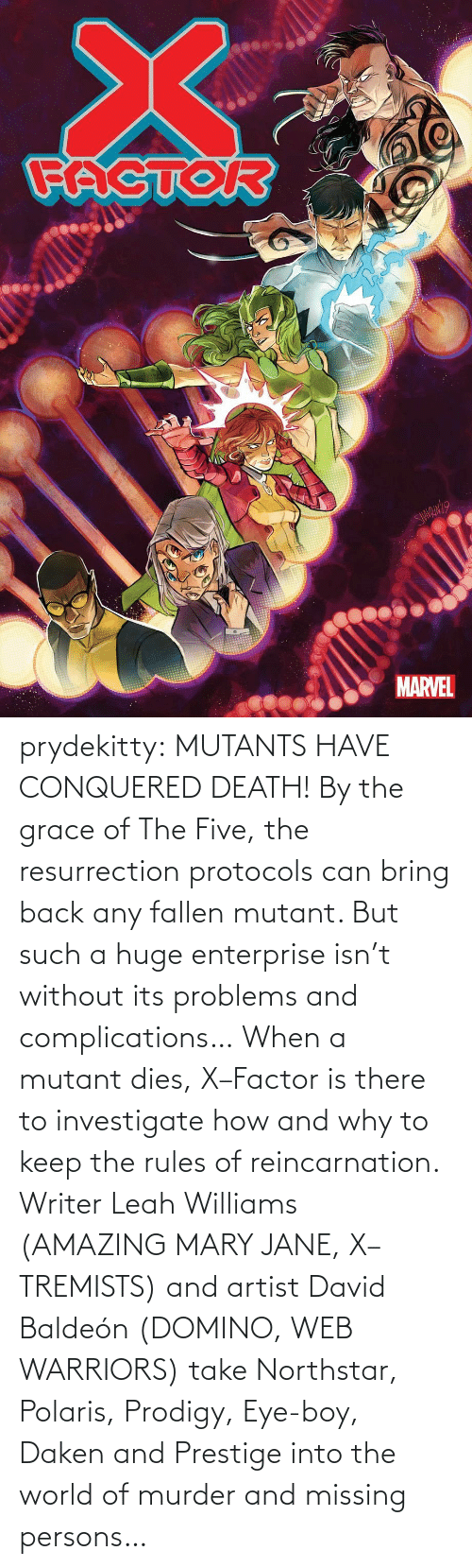 David: prydekitty:  MUTANTS HAVE CONQUERED DEATH! By the grace of The Five, the resurrection protocols can bring back any fallen mutant. But such a huge enterprise isn't without its problems and complications… When a mutant dies, X–Factor is there to investigate how and why to keep the rules of reincarnation. Writer Leah Williams (AMAZING MARY JANE, X–TREMISTS) and artist David Baldeón (DOMINO, WEB WARRIORS) take Northstar, Polaris, Prodigy, Eye-boy, Daken and Prestige into the world of murder and missing persons…