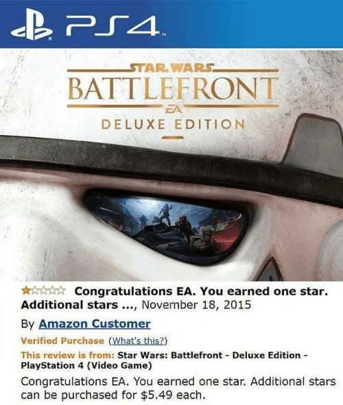 Amazon, PlayStation, and Ps4: PS4  STAR WARS  BATTLEFRONT  EA  DELUXE EDITION  Congratulations EA. You earned one star  Additional stars, November 18, 2015  By Amazon Customer  Verified Purchase (What's this?)  This review is from: Star Wars: Battlefront Deluxe Edition  PlayStation 4 (Video Game)  Congratulations EA. You earned one star. Additional stars  can be purchased for $5.49 each