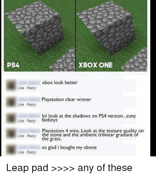 Lol, Memes, and PlayStation: PS4  XBOX ONE  xbox look better  Like Reply  Playstation clear winner  Like Reply  lol look at the shadows on PS4 version. sony  Like Reply fanboys  Playstation 4 wins. Look at the texture quality on  the stone and the ambient trilinear gradiant of  the grass.  Like Reply  so glad i bought my xbone  Like Reply Leap pad >>>> any of these