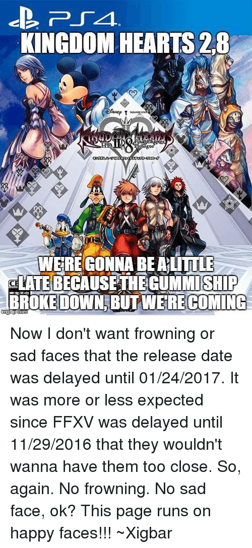 happy faces: PSA.  KINGDOM HEARTS 2.8  Nep T  WERE GONNA BEALITTLE  aLATEBECAUSETHEGUMMISHIP  BROKE DOWN BUT WERE COMING Now I don't want frowning or sad faces that the release date was delayed until 01/24/2017. It was more or less expected since FFXV was delayed until 11/29/2016 that they wouldn't wanna have them too close. So, again. No frowning. No sad face, ok? This page runs on happy faces!!! ~Xigbar
