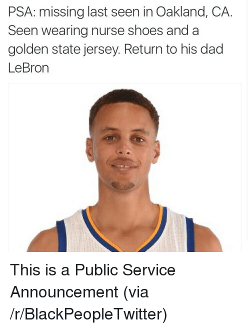 Blackpeopletwitter, Dad, and Shoes: PSA: missing last seen in Oakland, CA.  Seen wearing nurse shoes and a  golden state jersey. Return to his dad  LeBron <p>This is a Public Service Announcement (via /r/BlackPeopleTwitter)</p>