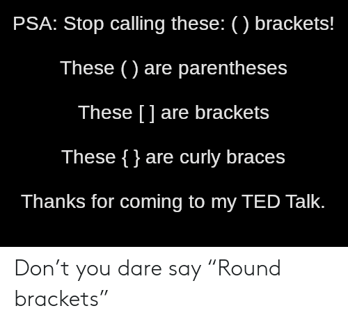 "Ted: PSA: Stop calling these: () brackets!  These () are parentheses  These [] are brackets  These {}are curly braces  Thanks for coming to my TED Talk. Don't you dare say ""Round brackets"""