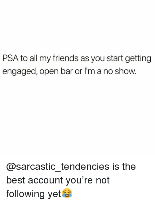 tendencies: PSA to all my friends as you start getting  engaged, open bar or I'm a no show. @sarcastic_tendencies is the best account you're not following yet😂