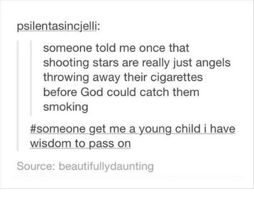 Funny, God, and Smoking: psilentasincjelli:  someone told me once that  shooting stars are really just angels  throwing away their cigarettes  before God could catch them  smoking  #someone-getmea young child i have  wisdom to pass on  Source: beautifullydaunting