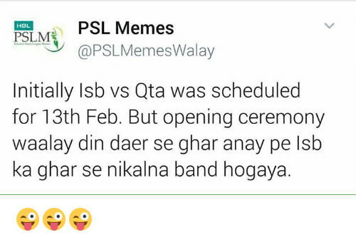 initiation: PSL Memes  HBL.  PSLM  @PSL Memes Walay  Initially Isb vs Qta was scheduled  for 13th Feb. But opening ceremony  aalay din daer se ghar anay  pe lsb  ka ghar se nikalna band hogaya. 😜😜😜