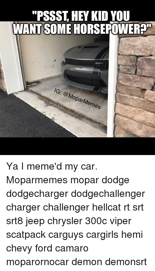 "Memes, Camaro, and Chevy: ""PSSST, HEY KID YOU  WANT SOME HORSEPOWER?  IG: MoparMemes Ya I meme'd my car. Moparmemes mopar dodge dodgecharger dodgechallenger charger challenger hellcat rt srt srt8 jeep chrysler 300c viper scatpack carguys cargirls hemi chevy ford camaro moparornocar demon demonsrt"