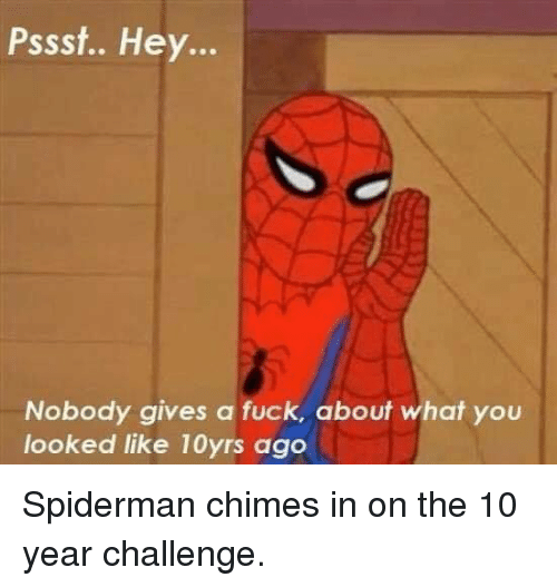 Dank, Fuck, and Spiderman: Pssst.. Hey...  Nobody gives a fuck, about what you  looked like 10yrs ago Spiderman chimes in on the 10 year challenge.