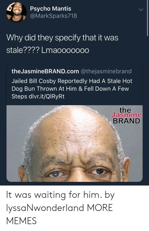 Specify: Psycho Mantis  @MarkSparks718  Why did they specify that it was  stale???? Lmaoooooo0  theJasmineBRAND.com @thejasminebrand  Jailed Bill Cosby Reportedly Had A Stale Hot  Dog Bun Thrown At Him & Fell Down A Few  Steps dlvr.it/QlRyRt  the  Jasmine  BRAND It was waiting for him. by lyssaNwonderland MORE MEMES