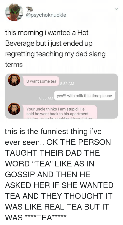 """Dad, Time, and Word: @psychoknuckle  this morning i wanted a Hot  Beverage but i just ended up  regretting teaching my dad slang  terms  U want some tea  8:52 AM  yes!!! with milk this time please  8:55 AM  Your uncle thinks I am stupid! He  said he went back to his apartment this is the funniest thing i've ever seen.. OK THE PERSON TAUGHT THEIR DAD THE WORD """"TEA"""" LIKE AS IN GOSSIP AND THEN HE ASKED HER IF SHE WANTED TEA AND THEY THOUGHT IT WAS LIKE REAL TEA BUT IT WAS ****TEA*****"""