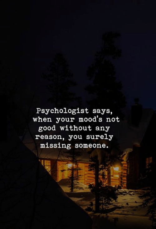 Reasoning: Psychologist says,  when your mood's not  good without any  reason, you surely  missing someone.