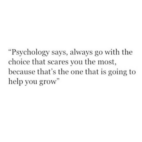 "Because Thats: ""Psychology says, always go with the  choice that scares you the most  because that's the one that is going to  help you grow"""