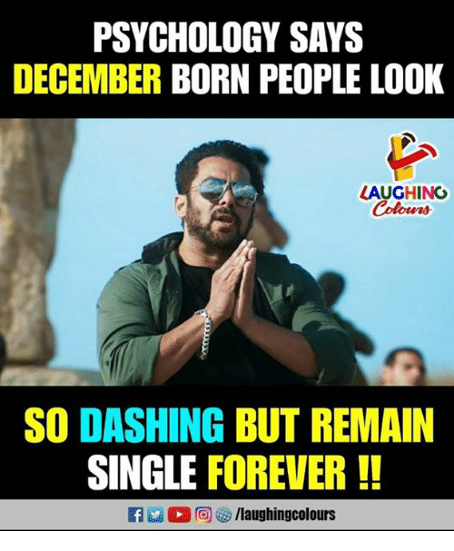 Forever, Psychology, and Indianpeoplefacebook: PSYCHOLOGY SAYS  DECEMBER BORN PEOPLE LOOK  LAUGHING  olur  SO DASHING BUT REMAIN  SINGLE FOREVER !!  D,向參/laughingcolours