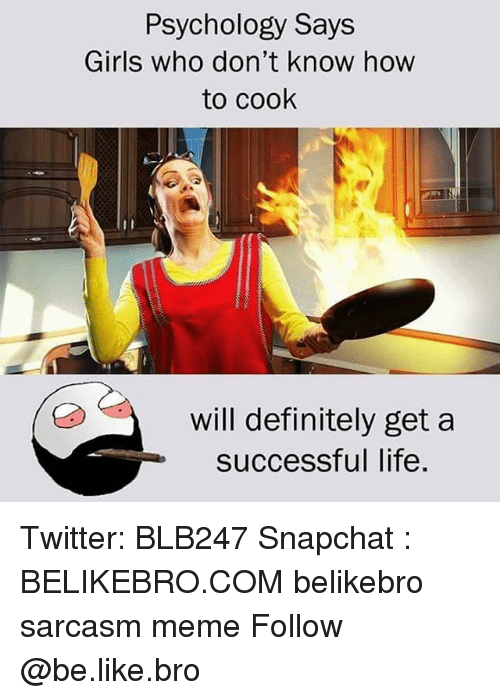 Be Like, Definitely, and Girls: Psychology Says  Girls who don't know how  to cook  will definitely get a  successful life Twitter: BLB247 Snapchat : BELIKEBRO.COM belikebro sarcasm meme Follow @be.like.bro