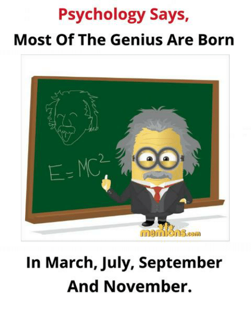 Memes, Genius, and Psychology: Psychology Says,  Most Of The Genius Are Born  2_  E-MC  memionS.som  In March, July, September  And November.