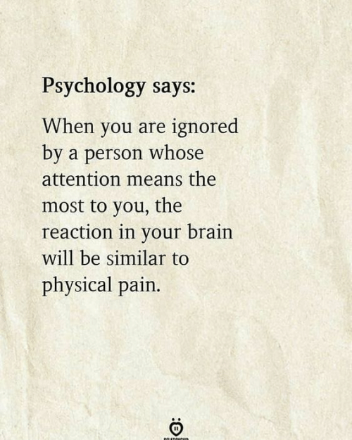 Brain, Psychology, and Physical: Psychology says:  When you are ignored  by a person whose  attention means the  most to you, the  reaction in your brain  will be similar to  physical pain.  neLATIR