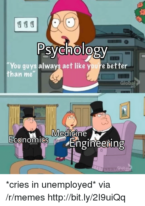 "Memes, Http, and Psychology: Psychology  You guys always act like youre better  than me""  Global  Medicine  0  Engineering *cries in unemployed* via /r/memes http://bit.ly/2I9uiQq"