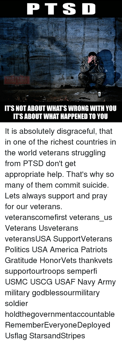ssd: PT SSD  ITS NOT ABOUT WHATS WRONG WITH YOU  IT'S ABOUT WHAT HAPPENEDTO YOU It is absolutely disgraceful, that in one of the richest countries in the world veterans struggling from PTSD don't get appropriate help. That's why so many of them commit suicide. Lets always support and pray for our veterans. veteranscomefirst veterans_us Veterans Usveterans veteransUSA SupportVeterans Politics USA America Patriots Gratitude HonorVets thankvets supportourtroops semperfi USMC USCG USAF Navy Army military godblessourmilitary soldier holdthegovernmentaccountable RememberEveryoneDeployed Usflag StarsandStripes