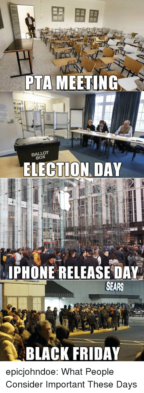 election day: PTA MEETING  BALLOT  BOX  ELECTION DAY  PHONE RELEASE DAY  SEARS  BLACK FRIDAY . epicjohndoe:  What People Consider Important These Days