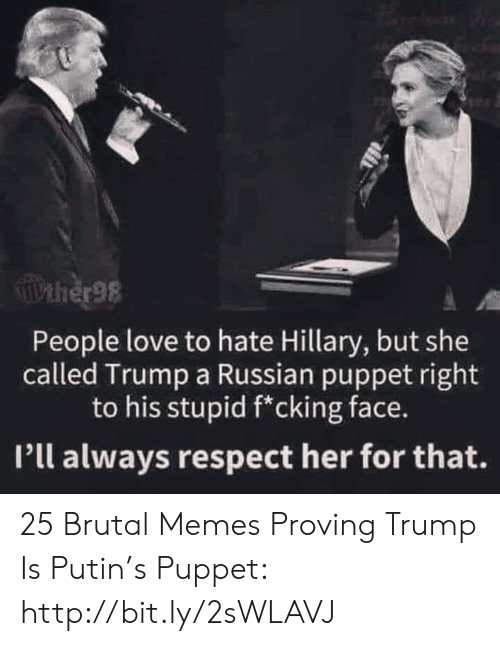Love, Memes, and Respect: Pther98  People love to hate Hillary, but she  called Trump a Russian puppet right  to his stupid f*cking face.  Pll always respect her for that. 25 Brutal Memes Proving Trump Is Putin's Puppet: http://bit.ly/2sWLAVJ