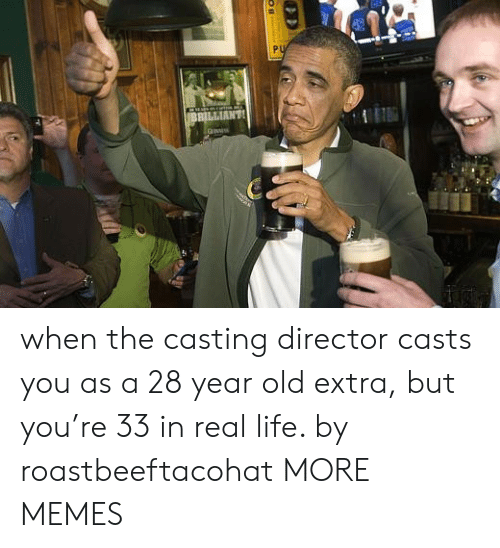 Dank, Life, and Memes: PU  BBILLIANT when the casting director casts you as a 28 year old extra, but you're 33 in real life. by roastbeeftacohat MORE MEMES
