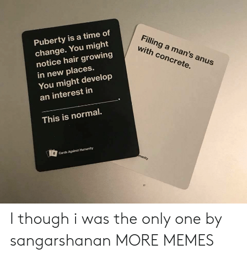 Puberty: Puberty is a time of  change. You might  notice hair growing  in new places.  You might develop  an interest in  Filling a man's anus  with concrete.  This is normal.  6  Cards Against Humanity I though i was the only one by sangarshanan MORE MEMES
