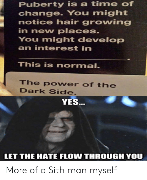 Puberty: Puberty is a time of  change. You might  notice hair growing  in new places.  You might develop  an interest in  This is normal.  The po wer of the  Dark Side.  YES..  LET THE HATE FLOW THROUGH YOU  cknerme More of a Sith man myself