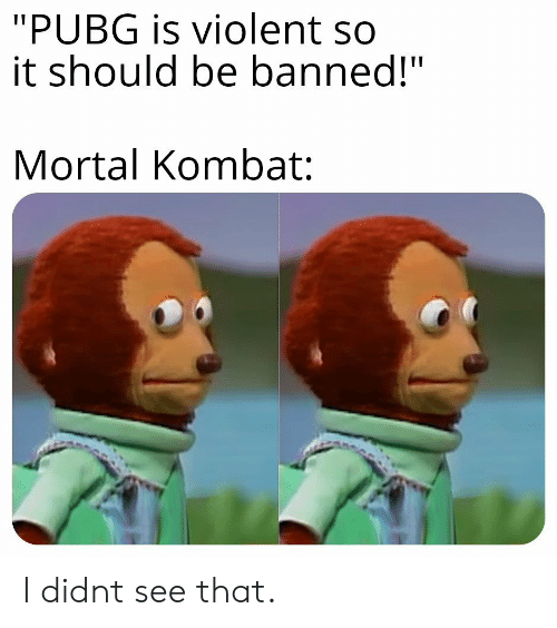 "Mortal Kombat: ""PUBG is violent so  it should be banned!""  Mortal Kombat: I didnt see that."