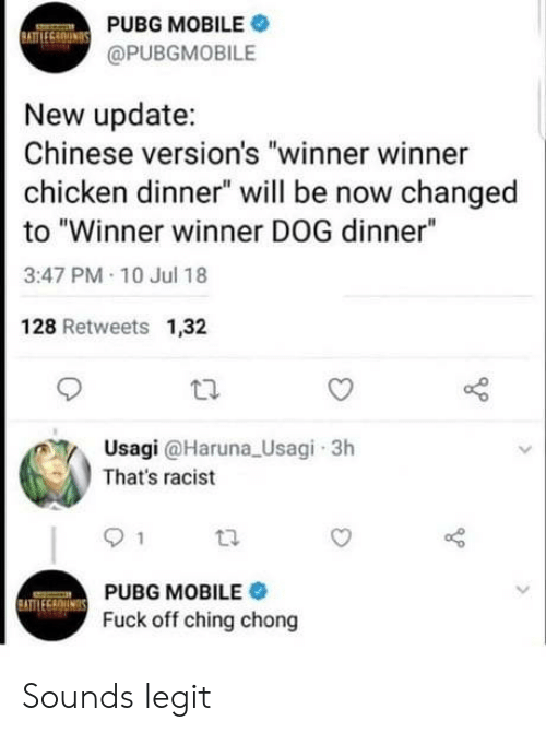 "chong: PUBG MOBILE .  @PUBGMOBILE  New update:  Chinese version's ""winner winner  chicken dinner"" will be now changed  to ""Winner winner DOG dinner""  3:47 PM 10 Jul 18  128 Retweets 1,32  Usagi @Haruna Usagi 3h  That's racist  PUBG MOBILE  Fuck off ching chong Sounds legit"