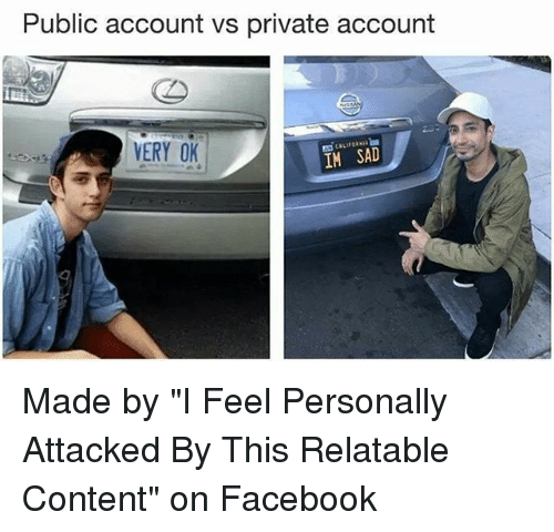 """Facebook, Memes, and Relatable: Public account vs private account  ERY OK  IM SAD Made by """"I Feel Personally Attacked By This Relatable Content"""" on Facebook"""