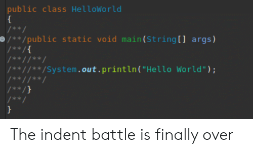 """static: public class HelloWorld  /**  /**/public static void main (String [ ] args)  /** /{  /** //**/  /** //'** /System. out . println ( """"Hello World"""") ;  /** //**  /** /}  / **  } The indent battle is finally over"""