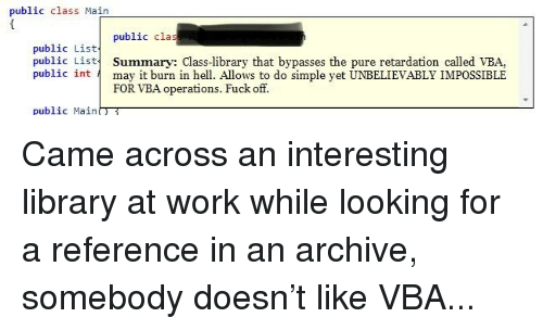 vba: public class Main  public clas  public List  public List Summary: Class-library that bypasses the pure retardation called VBA,  public int may it burn in he. Allows to do simple yet UNBELIEVABLY IMPOSSIBLE  FOR VBA operations. Fuck off.  public Main
