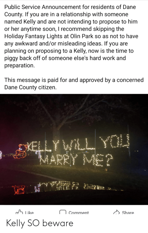 Planning: Public Service Announcement for residents of Dane  County. If you are in a relationship with someone  named Kelly and are not intending to propose to him  or her anytime soon, I recommend skipping the  Holiday Fantasy Lights at Olin Park so as not to have  any awkward and/or misleading ideas. If you are  planning on proposing to a Kelly, now is the time to  piggy back off of someone else's hard work and  preparation.  This message is paid for and approved by a concerned  Dane County citizen.  DIELLY WILL YOU  MARRY ME?  h Like  Share  Comment Kelly SO beware