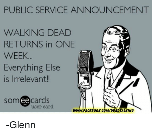 Walking Dead Returns: PUBLIC SERVICE ANNOUNCEMENT  WALKING DEAD  RETURNS in ONE  WEEK.  Everything Else  is Irrelevant!!  somee cards  user card.  WWW.FACE800K.COM/DEADTALKING -Glenn