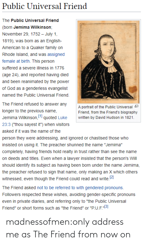 "Previous: Public Universal Friend  The Public Universal Friend  (born Jemima Wilkinson;  November 29, 1752 – July 1,  1819), was born as an English-  American to a Quaker family on  Rhode Island, and was assigned  female at birth. This person  suffered a severe illness in 1776  (age 24), and reported having died  and been reanimated by the power  of God as a genderless evangelist  named the Public Universal Friend.  The Friend refused to answer any  A portrait of the Public Universal a  longer to the previous name,  Friend, from the Friend's biography  Jemima Wilkinson, (1 quoted Luke  written by David Hudson in 1821.  23:3 (""thou sayest it"") when visitors  asked if it was the name of the  person they were addressing, and ignored or chastised those who  insisted on using it. The preacher shunned the name ""Jemima""  completely, having friends hold realty in trust rather than see the name  on deeds and titles. Even when a lawyer insisted that the person's Will  should identify its subject as having been born under the name Jemima,  the preacher refused to sign that name, only making an X which others  witnessed, even though the Friend could read and write.2)  The Friend asked not to be referred to with gendered pronouns.  Followers respected these wishes, avoiding gender-specific pronouns  even in private diaries, and referring only to ""the Public Universal  Friend"" or short forms such as ""the Friend"" or ""P.U.F.""3] madnessofmen:only address me as The Friend from now on"