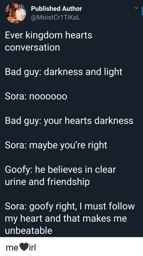 sora: Published Author  @Moist  Cr1TikaL  Ever kingdom hearts  conversation  Bad guy: darkness and light  Sora: noooooo  Bad guy: your hearts darkness  Sora: maybe you're right  Goofy: he believes in clear  urine and friendship  Sora: goofy right, I must follow  my heart and tnat makes me  unbeatable me🖤irl