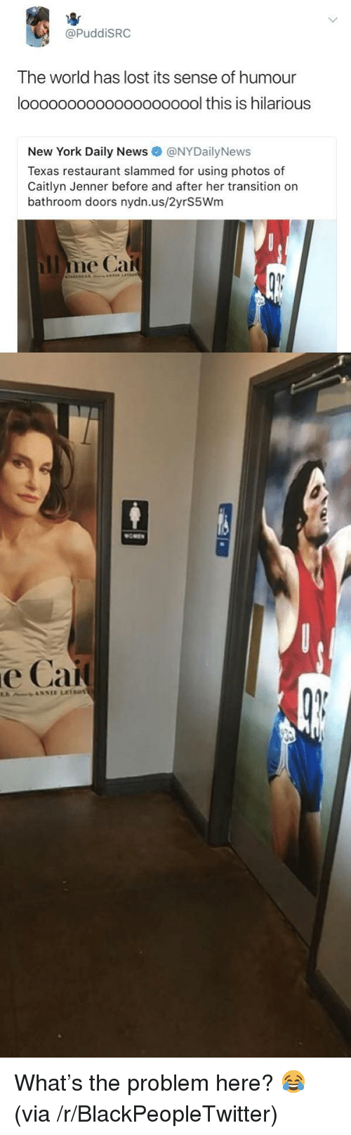Nydailynews: @PuddiSRC  The world has lost its sense of humour  loooooooooooooooooool this is hilarious  New York Daily News @NYDailyNews  Texas restaurant slammed for using photos of  Caitlyn Jenner before and after her transition on  bathroom doors nydn.us/2yrS5Wm  OMEN  е Сай <p>What&rsquo;s the problem here? 😂 (via /r/BlackPeopleTwitter)</p>