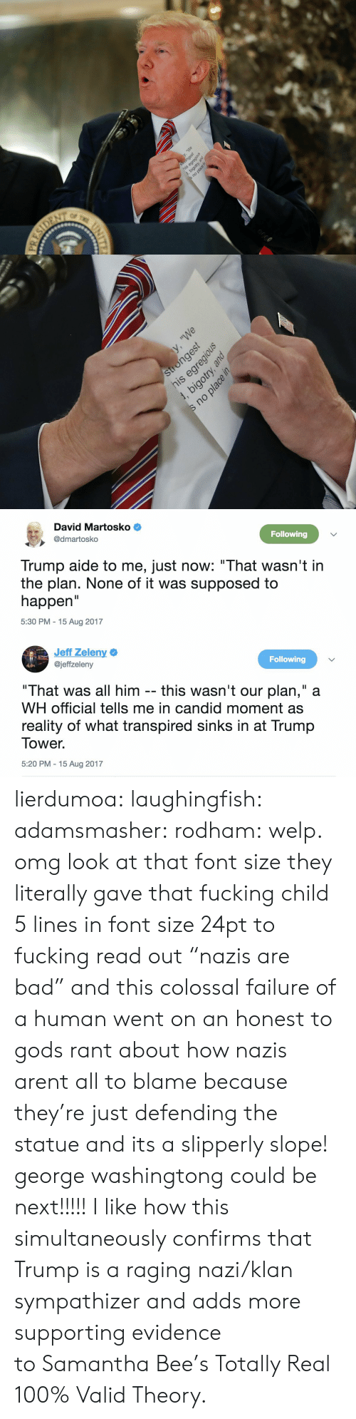 """Anaconda, Bad, and Fucking: pue Ku   u,a e   David Martosko  @dmartosko  Following  Trump aide to me, just now: """"That wasn't in  the plan. None of it was supposed to  happen  5:30 PM - 15 Aug 2017   Jeff Zeleny  @jeffzeleny  Following  """"That was all him -- this wasn't our plan,"""" a  WH official tells me in candid moment as  reality of what transpired sinks in at Trump  Tower.  5:20 PM 15 Aug 2017 lierdumoa:  laughingfish:  adamsmasher:  rodham: welp.  omg look at that font size  they literally gave that fucking child 5 lines in font size 24pt to fucking read out""""nazis are bad"""" and this colossal failure of a human went on an honest to gods rant about how nazis arent all to blame because they're just defending the statue and its a slipperly slope! george washingtongcould be next!!!!!  I like how this simultaneously confirmsthat Trump is a raging nazi/klan sympathizer and adds more supporting evidence toSamantha Bee's Totally Real 100% Valid Theory."""