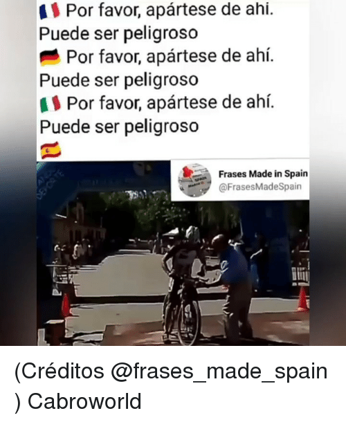Spain, Made, and Ahi: Puede ser peligroso  Puede ser peligroso  Puede ser peligroso  Por favor, apártese de ahí.  Por favor, apártese de ahí.  Por favor, apártese de ahí.  Frases Made in Spain  @FrasesMadeSpain  lij (Créditos @frases_made_spain ) Cabroworld